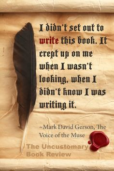 Mark David Gerson on wwriting. All my friends always ask me why I love to write. I shall use this to describe that I didn't set out to write the stories. They just crept up on me.