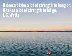 It doesn't take a lot of strength to hang on. It takes a lot of strength to let go. J. C. Watts