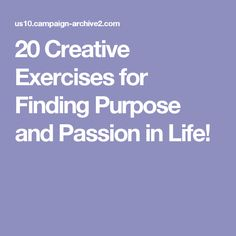 20 Creative Exercises for Finding Purpose and Passion in Life!