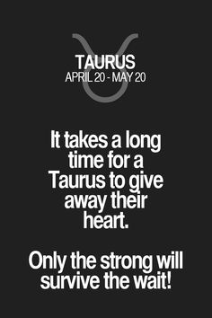 It takes a long time for a Taurus to give away their heart. Only the strong will survive the wait! Taurus | Taurus Quotes | Taurus Zodiac Signs