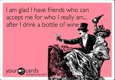 I am glad I have friends who can accept me for who I really am after I drink a bottle of wine