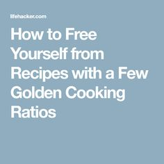 How to Free Yourself from Recipes with a Few Golden Cooking Ratios