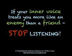 What does your inner voice tell you?  If it isn't a friend - stop listening!