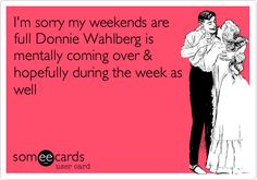 I'm sorry my weekends are full Donnie Wahlberg is mentally coming over & hopefully during the week as well.