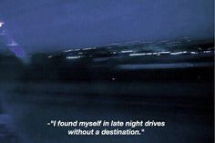 I found myself in late night drives without a destination. The Words, Driving Quotes, Long Drive Quotes, Late Night Drives, Grunge Quotes, Night Driving, Aesthetic Words, Tumblr Quotes, Film Quotes