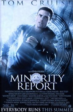 Minority Report (2002) (PG-13) 2hr25min  Stars: Tom Cruise, Colin Farrell, Samantha Morton  Director: Steven Spielberg  Writer(s): Scott Frank, Jon Cohen  Story: In the year, 2054, technology has become so advanced, that the police can now determine the murder before it even happens. But when a fellow officer is accused, questions are asked by people responsible