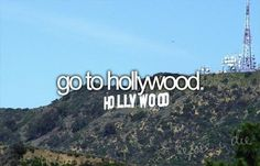 go to Hollywood and sit on top of the Hollywood sign