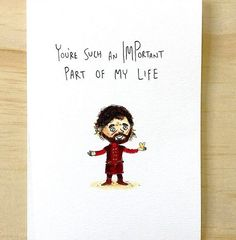 You're Such An IMPortant Part Of My Life - A special little card of a special little character. Grab the Game of Thrones and Tyrion Lannister lover this one today even on short notice.  . Tag someone Important to you . Order now and have it before Valentine's Day for only $5.95 free shipping. www.welldrawn.com.au . ps. If you're offended I'll send you a Please Dont Take ofFence card