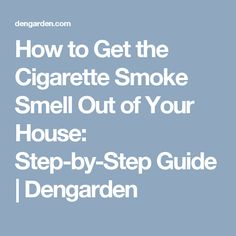 How to Get the Cigarette Smoke Smell Out of Your House: Step-by-Step Guide