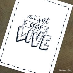 """Don't just exist; LIVE"""
