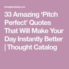 33 Amazing 'Pitch Perfect' Quotes That Will Make Your Day Instantly Better | Thought Catalog