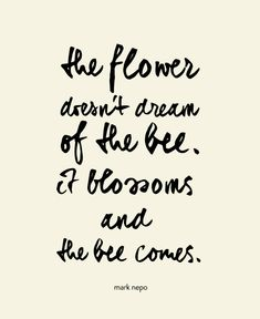 """The flower doesn't dream of the bee... it blossoms and the bee comes."" --Mark Nepo"