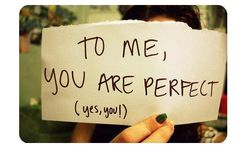 To me, you are perfect! (yes, you!)