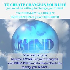 To create change in your life you must be willing to change your mind! Your reality is a direct reflection of your thoughts. You need only to become aware of your thoughts and create thoughts that reflect what you want. Change Your Mind, Life Coaching, Best Self, You Must, Your Life, You Changed, Workplace, Mindset, Reflection