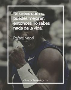 Si no crees que no puedes mejorar, entonces no sabes nada de la vida - Rafael Nadal