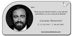 Luciano Pavarotti - Tenor Italiano, uno de los cantantes contemporáneos más famosos de todos los tiempos, tanto en el mundo de la ópera como en otros géneros musicales.