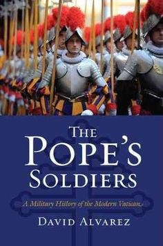 The Pope's Soldiers: A Military History of the Modern Vatican (2011) by David Alvarez, Professor  Department of Politics