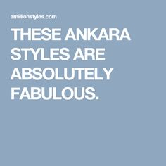 THESE ANKARA STYLES ARE ABSOLUTELY FABULOUS.