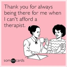 Thank you for always being there for me when I can't afford a therapist. | Friendship Ecard