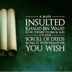 A man insulted Khaild Ibn Walid r.a. so he turned to him and said its your scroll of deeds so fill it with whatever you wish. ... In Islam Allah s.w.t. tells us that the Angels are writing everything we say and think. If you think something bad and don't act upon it or say anything about it , the Angels write it as one good deed. If someone thinks of doing or saying something good it counts as one and if you act upon it they write down 10 good deeds.