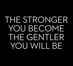 The stronger you become the gentler you will be.