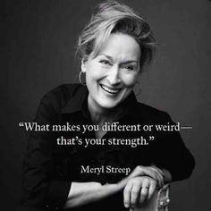 """What makes you different or weird- that's your strength.""- Meryl Streep"