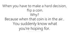 """When you have to make a hard decision, flip a coin.  Why?  Because when that coin is in the air... You suddenly know what you're hoping for."""