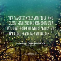 """""""Her favorite words were 'blue' and 'green' since she had been born in a world with red everywhere and raised on a cold spacecraft with black."""" - from Various Fandom One-Shots (on Wattpad)  https://www.wattpad.com/story/60597898?utm_content=share_quote&utm_medium=pinterest&utm_source=android"""
