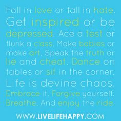 """Fall in love or fall in hate. Get inspired or be depressed. Ace a test or flunk a class. Make babies or make art. Speak the truth or lie and cheat. Dance on tables or sit in the corner. Life is devine chaos. Embrace it. Forgive yourself. Breathe. And enj by deeplifequotes, via Flickr"