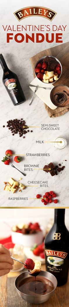 This Baileys chocolate fondue is a great dessert to indulge in on Valentine's Day, and share with family and friends. It's super easy to make, no pot needed!  For 8: In a large pan, heat 8oz heavy cream and remove when it simmers. Add in 9oz Semi-Sweet Chocolate and stir until melted. Stir in 2tbsp butter, a pinch of salt, 1tsp vanilla, and 2oz Baileys. Serve with heart shaped strawberries, raspberries, bing cherries, cheesecake bites.