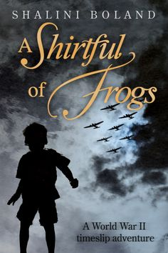 A SHIRTFUL OF FROGS -  A WW2 timeslip adventure where the life of an evacuee collides with the world of a boy from the present day.