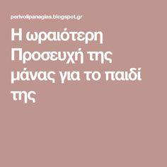 Η ωραιότερη Προσευχή της μάνας για το παιδί της Prayers, Blog, Amen, Greek, Prayer, Blogging, Beans, Greece, Artist