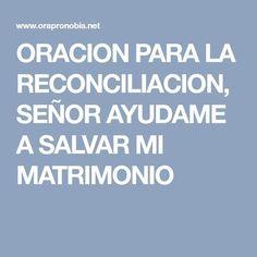 ORACION PARA LA RECONCILIACION, SEÑOR AYUDAME A SALVAR MI MATRIMONIO Prayer For Husband, Catholic Prayers, Religion, Marriage, Faith, Thoughts, Quotes, Facebook, Frases