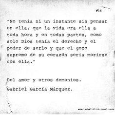 """""""No tenia ni un instante sin pensar en ella, que la vida era ella a toda hora y en todas partes, como solo Dios tenía el derecho y el poder de serlo y que el gozo supremo de su corazón seria morirse con ella""""  Gabriel García Márquez Dixit Fragmento de """"Del amor y otros demonios"""""""