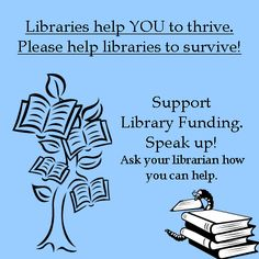 Libraries help you...support library funding. Speak up! Ask your librarian how you can help.