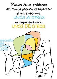 Muchos de los problemas del mundo podrían desaparecer si nos hablamos unos a otros, en lugar de hablar unos de otros.