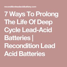 7 Ways To Prolong The Life Of Deep Cycle Lead-Acid Batteries | Recondition Lead Acid Batteries