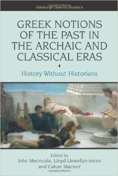 Greek notions of the past in the archaic and classical eras : history without historians / edited by John Marincola, Lloyd Llewellyn-Jones and Calum Maciver - Edinburgh : Edinburgh University Press, cop. 2012