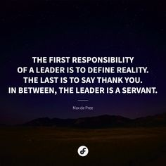 """The first responsibility of a leader is to define reality. The last is to say thank you. In between, the leader is a servant."" - Max de Pree"