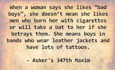 """When a woman says she likes """"bad boys"""", she doesn't mean she likes men who burn her with cigarettes or will take a bat to her if she betrays them. She means boys in bands who wear leather jackets and have lots of tattoos. - Asher's 347th Maxim"""