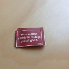 What matters in life is the courage, you bring to it.