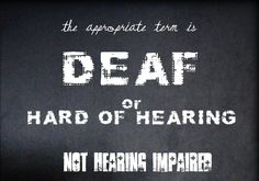 """Deaf"" or ""Hard of Hearing"" are preferred over ""hearing impaired"" which is culturally distasteful and has a negative, derogatory connotation."