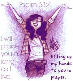 Psalm 63:4 I will praise you as long as I live,     lifting up my hands to you in prayer.