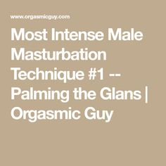 Most Intense Male Masturbation Technique #1 -- Palming the Glans | Orgasmic Guy
