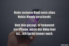 Habe meinem Kind mein altes Nokia-Handy geschenkt.  Und ihm gesagt, er bekommt ein IPhone, wenn der Akku leer ist... ich lache immer noch. ... gefunden auf https://www.istdaslustig.de/spruch/2283 #lustig #sprüche #fun #spass