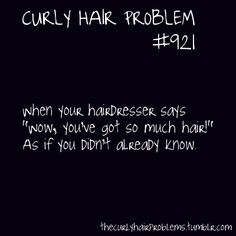 I hear this every time and I always apologize because I know how much work it is to cut my hair.