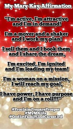 "My first & favorite Mary Kay Affirmation ""I'm active, I'm attractive and I'm in demand! I'm a mover and a shaker and I work my plan! I sell them and I book them and I share the dream, I'm excited, I'm ignited and I'm leading my team! I'm a woman on a mission, I will reach my goal, I have power, I have purpose and I'm on a roll!!!"""