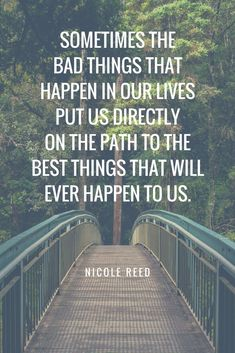 Sometimes the bad things that happen in our lives put us directly on the path to the best things that will ever happen to us. - Nicole Reed via the bad things that happen in our lives put us directly. Good Quotes, Amazing Inspirational Quotes, Advice Quotes, Uplifting Quotes, Encouragement Quotes, Success Quotes, Quotes To Live By, Positive Quotes, Best Quotes