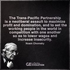 """The Trans-Pacific Partnership is a neoliberal assault to maximize profit and domination, and to set the working people in the world in compittition with one another so as to lower wages and increase insecurity."" -Noam Chomsky"