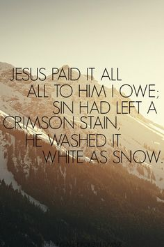 Jesus paid it all - all to Him I owe. In the end all that can be said of me is I have loved Him because He first Loved me. ~♥~